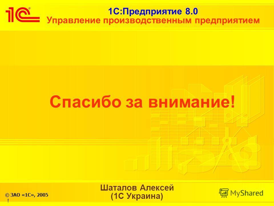 1С:Предприятие 8.0 Управление производственным предприятием © ЗАО «1С», 2005 ! Спасибо за внимание! Шаталов Алексей (1С Украина)