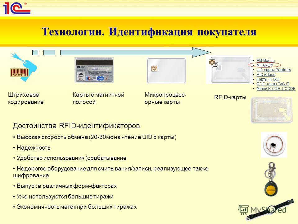 Технологии. Идентификация покупателя Штриховое кодирование Карты с магнитной полосой Микропроцесс- орные карты RFID-карты Достоинства RFID-идентификаторов Высокая скорость обмена (20-30мс на чтение UID с карты) Надежность Удобство использования (сраб