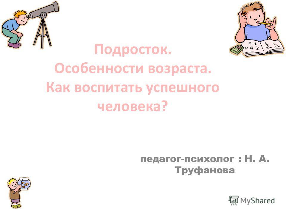 Подросток. Особенности возраста. Как воспитать успешного человека? педагог-психолог : Н. А. Труфанова