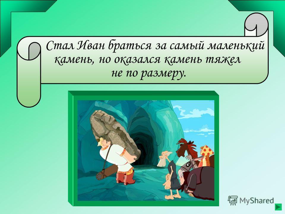 Стал Иван браться за самый маленький камень, но оказался камень тяжел не по размеру.