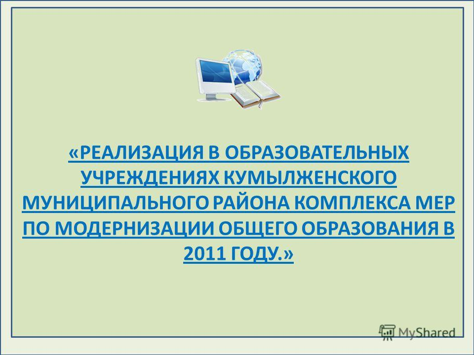 «РЕАЛИЗАЦИЯ В ОБРАЗОВАТЕЛЬНЫХ УЧРЕЖДЕНИЯХ КУМЫЛЖЕНСКОГО МУНИЦИПАЛЬНОГО РАЙОНА КОМПЛЕКСА МЕР ПО МОДЕРНИЗАЦИИ ОБЩЕГО ОБРАЗОВАНИЯ В 2011 ГОДУ.»
