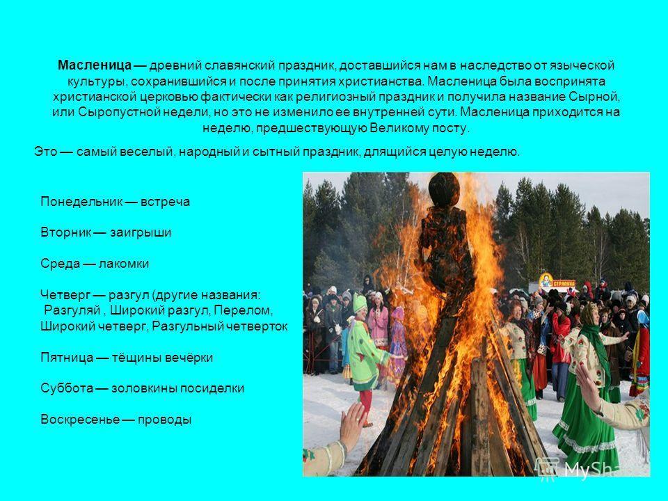 Масленица древний славянский праздник, доставшийся нам в наследство от языческой культуры, сохранившийся и после принятия христианства. Масленица была воспринята христианской церковью фактически как религиозный праздник и получила название Сырной, ил