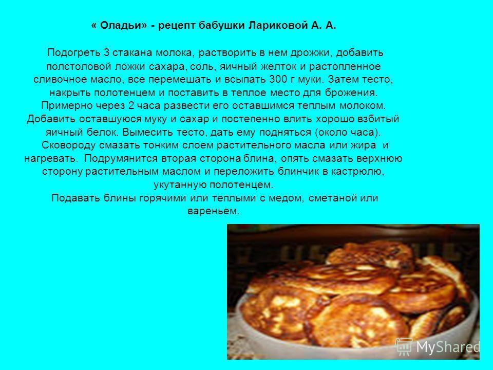 « Оладьи» - рецепт бабушки Лариковой А. А. Подогреть 3 стакана молока, растворить в нем дрожжи, добавить полстоловой ложки сахара, соль, яичный желток и растопленное сливочное масло, все перемешать и всыпать 300 г муки. Затем тесто, накрыть полотенце