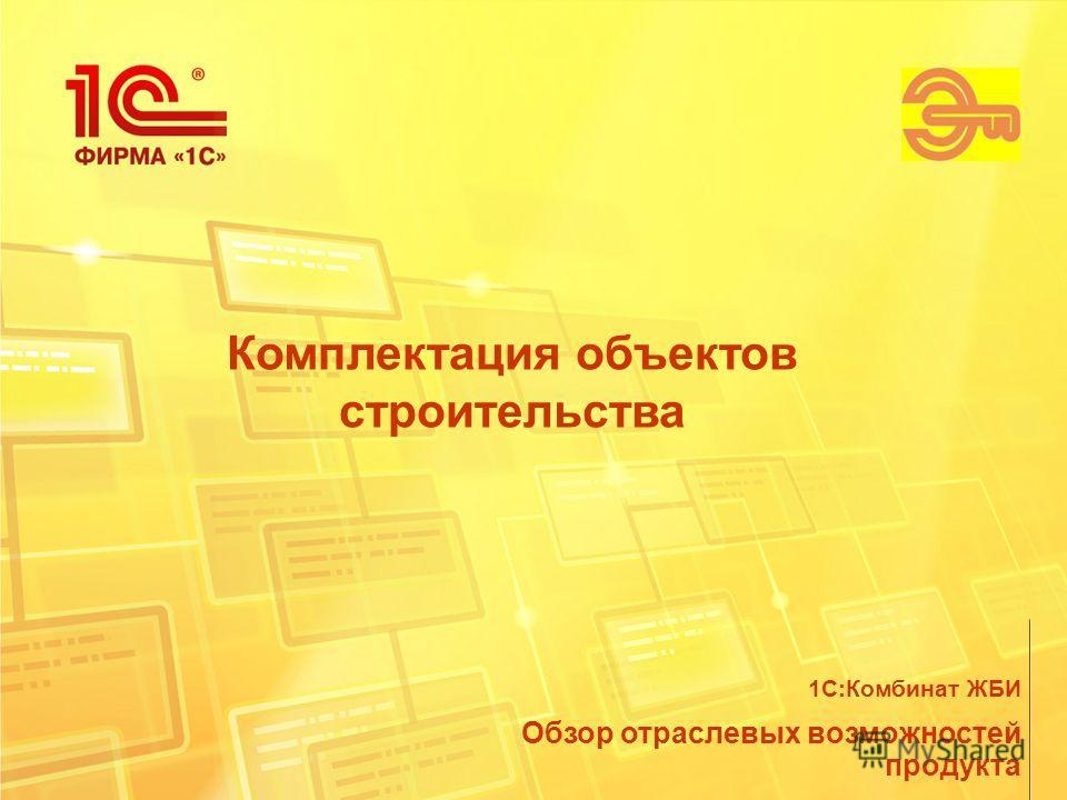 Комплектация объектов строительства Обзор отраслевых возможностей продукта 1С:Комбинат ЖБИ