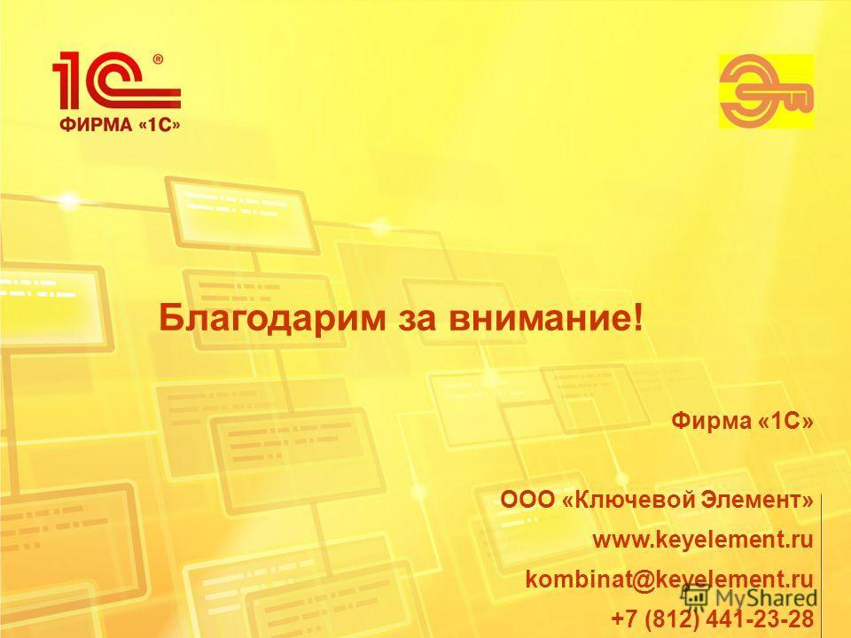 Благодарим за внимание! Фирма «1С» ООО «Ключевой Элемент» www.keyelement.ru kombinat@keyelement.ru +7 (812) 441-23-28
