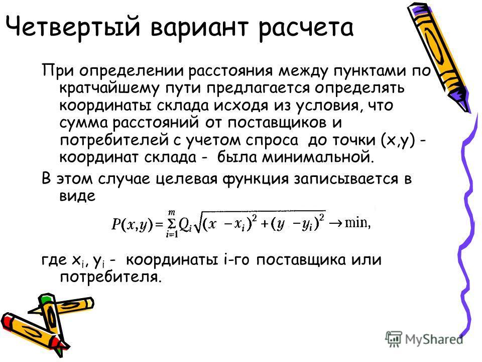 Четвертый вариант расчета При определении расстояния между пунктами по кратчайшему пути предлагается определять координаты склада исходя из условия, что сумма расстояний от поставщиков и потребителей с учетом спроса до точки (x,y) - координат склада
