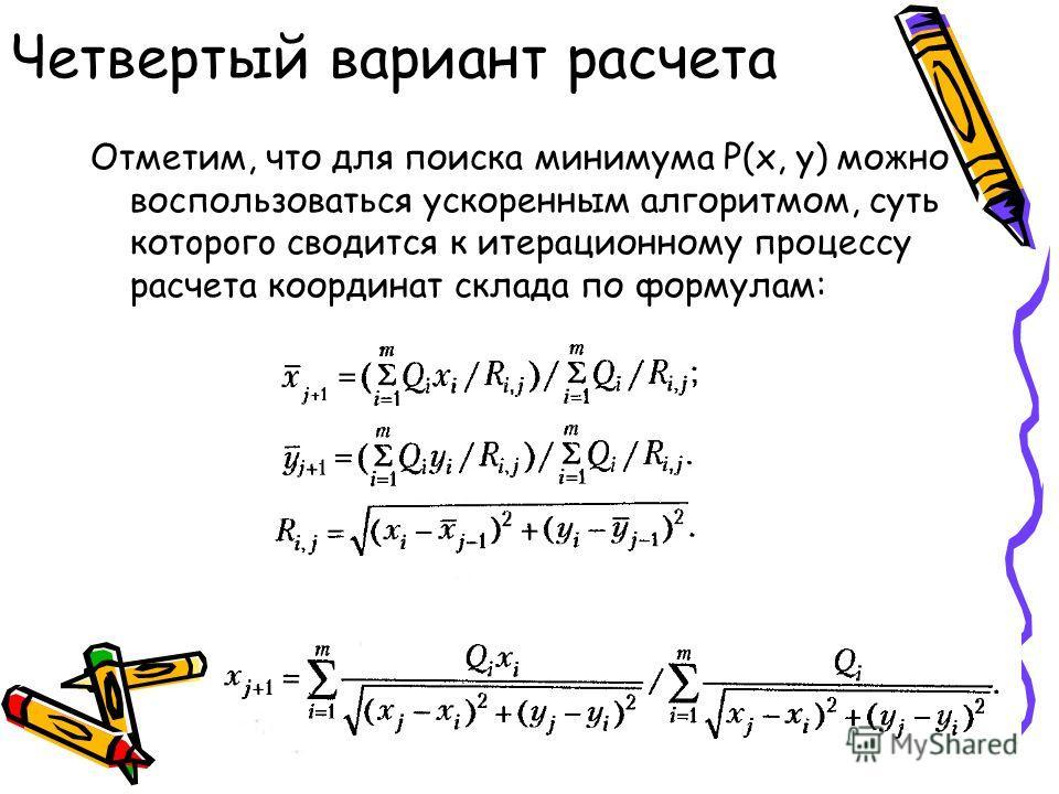 Четвертый вариант расчета Отметим, что для поиска минимума Р(х, у) можно воспользоваться ускоренным алгоритмом, суть котopoгo сводится к итерационному процессу расчета координат склада по формулам: