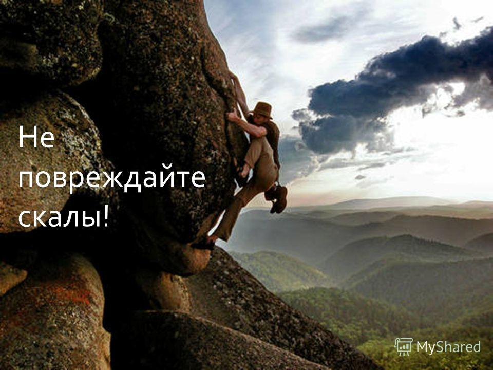 Не повреждайте скалы !
