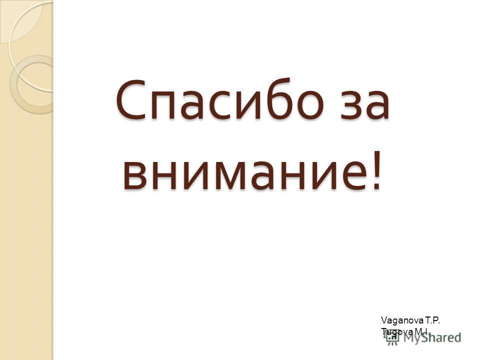 Спасибо за внимание ! Vaganova T.P. Tugova M.I.