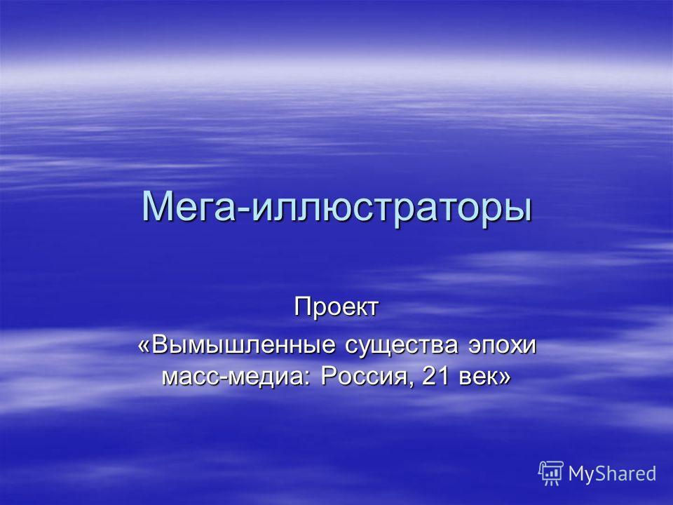 Мега-иллюстраторы Проект «Вымышленные существа эпохи масс-медиа: Россия, 21 век»