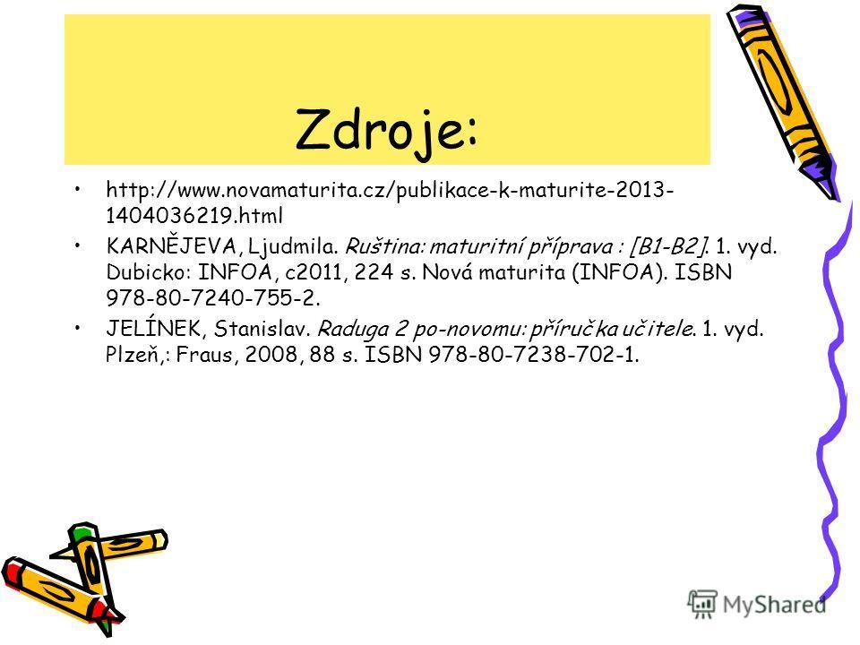 Zdroje: http://www.novamaturita.cz/publikace-k-maturite-2013- 1404036219.html KARNĚJEVA, Ljudmila. Ruština: maturitní příprava : [B1-B2]. 1. vyd. Dubicko: INFOA, c2011, 224 s. Nová maturita (INFOA). ISBN 978-80-7240-755-2. JELÍNEK, Stanislav. Raduga
