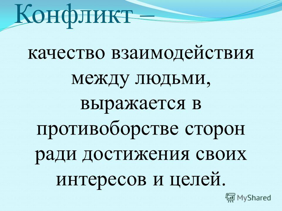 Конфликт – качество взаимодействия между людьми, выражается в противоборстве сторон ради достижения своих интересов и целей.