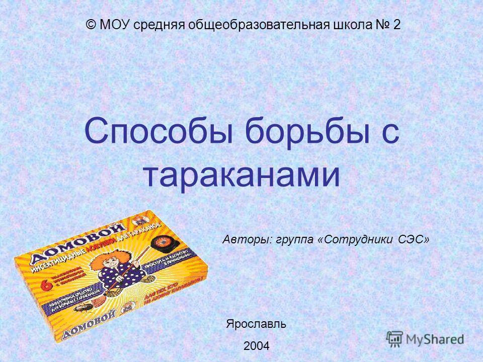 Способы борьбы с тараканами © МОУ средняя общеобразовательная школа 2 Авторы: группа «Сотрудники СЭС» Ярославль 2004