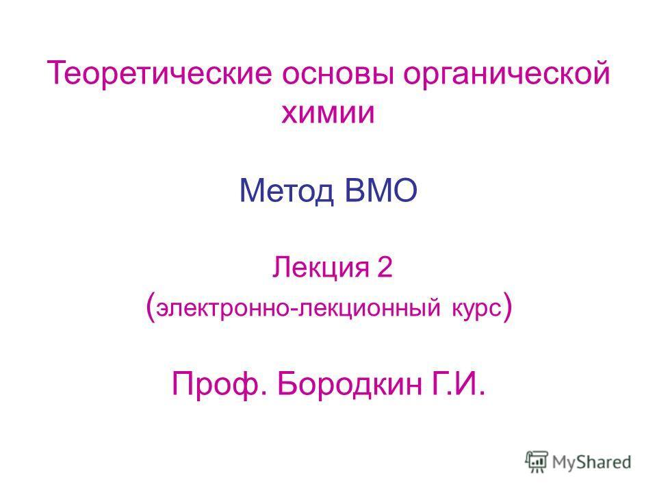Теоретические основы органической химии Метод ВМО Лекция 2 ( электронно-лекционный курс ) Проф. Бородкин Г.И.