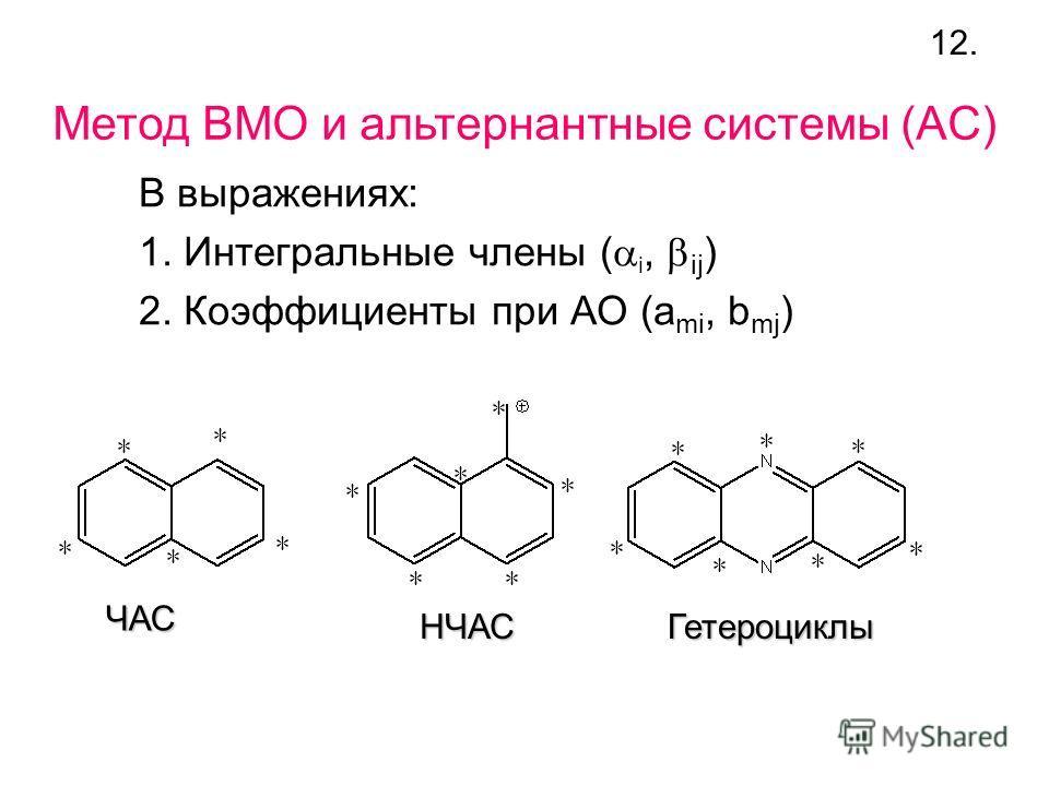Метод ВМО и альтернантные системы (AC) В выражениях: 1. Интегральные члены ( i, ij ) 2. Коэффициенты при АО (a mi, b mj ) ЧАС НЧАСГетероциклы 12.
