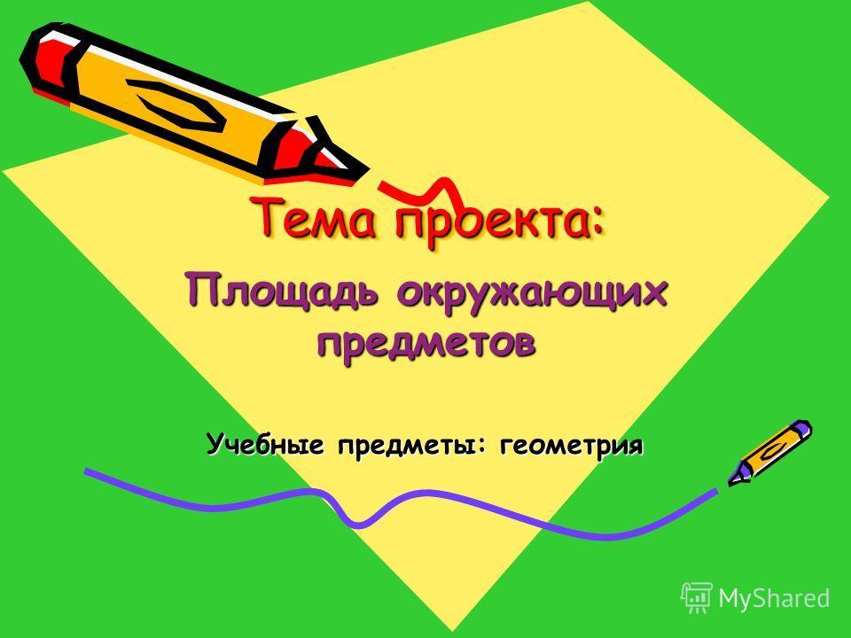 Тема проекта: Площадь окружающих предметов Учебные предметы: геометрия
