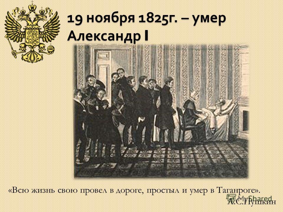 19 ноября 1825 г. – умер Александр I «Всю жизнь свою провел в дороге, простыл и умер в Таганроге». А.С.Пушкин