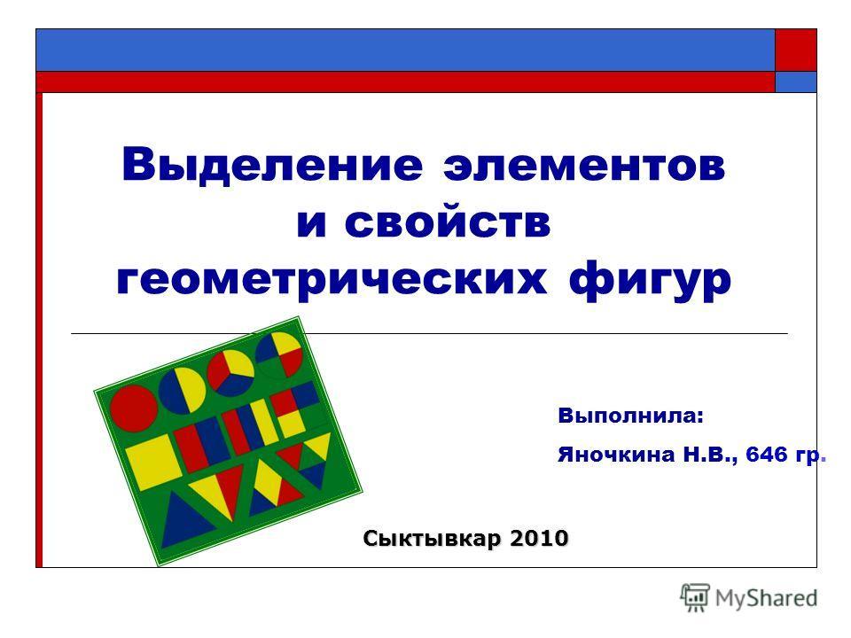 Выделение элементов и свойств геометрических фигур Выполнила: Яночкина Н.В., 646 гр. Сыктывкар 2010