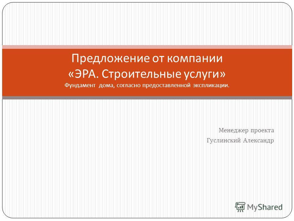 Менеджер проекта Гуслинский Александр Предложение от компании « ЭРА. Строительные услуги » Фундамент дома, согласно предоставленной экспликации.