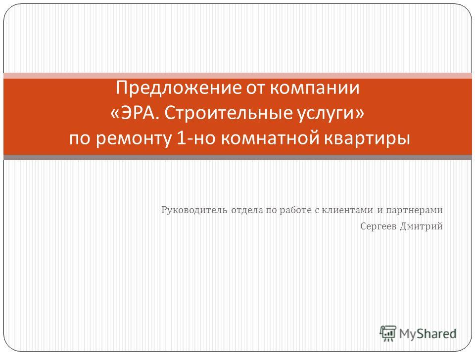 Руководитель отдела по работе с клиентами и партнерами Сергеев Дмитрий Предложение от компании « ЭРА. Строительные услуги » по ремонту 1- но комнатной квартиры