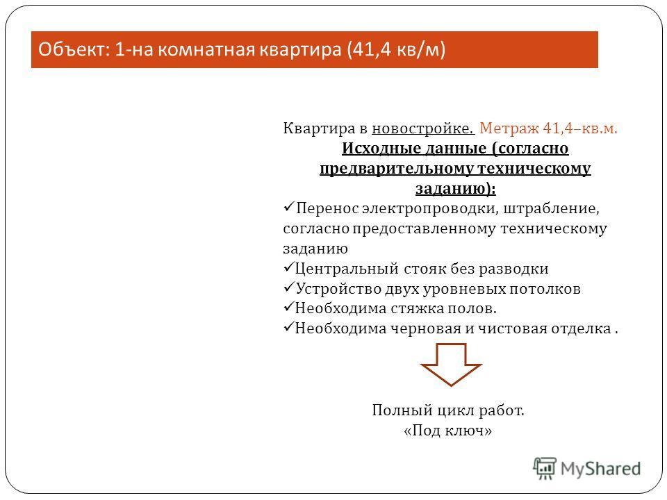 Объект : 1- на комнатная квартира (41,4 кв / м ) Квартира в новостройке. Метраж 41,4–кв.м. Исходные данные (согласно предварительному техническому заданию ) : Перенос электропроводки, штрабление, согласно предоставленному техническому заданию Централ
