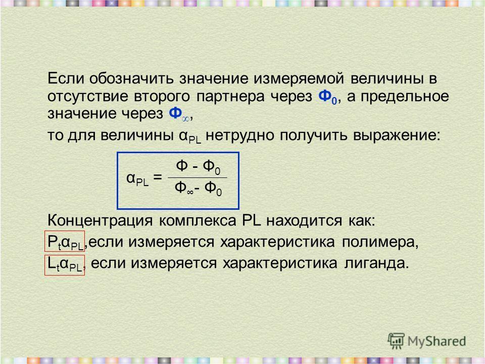 Если обозначить значение измеряемой величины в отсутствие второго партнера через Ф 0, а предельное значение через Ф, то для величины α PL нетрудно получить выражение: α PL = Концентрация комплекса PL находится как: P t α PL,если измеряется характерис