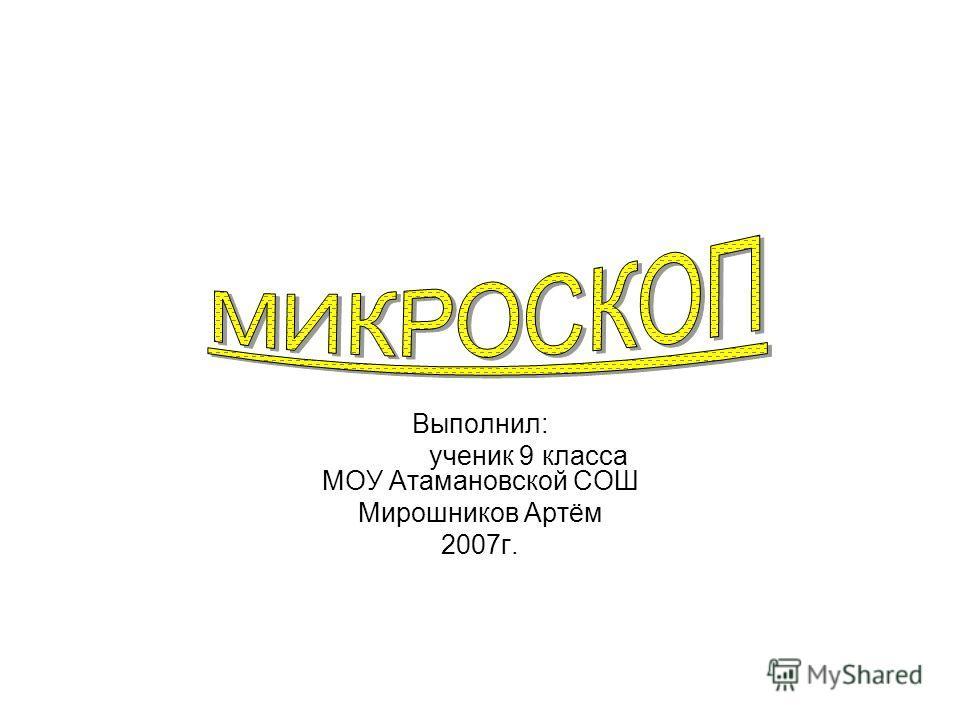 Выполнил: ученик 9 класса МОУ Атамановской СОШ Мирошников Артём 2007г.