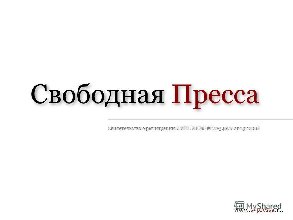 www.svpressa.ru Свободная Пресса Свидетельство о регистрации СМИ ЭЛ ФС77-34676 от 23.12.08