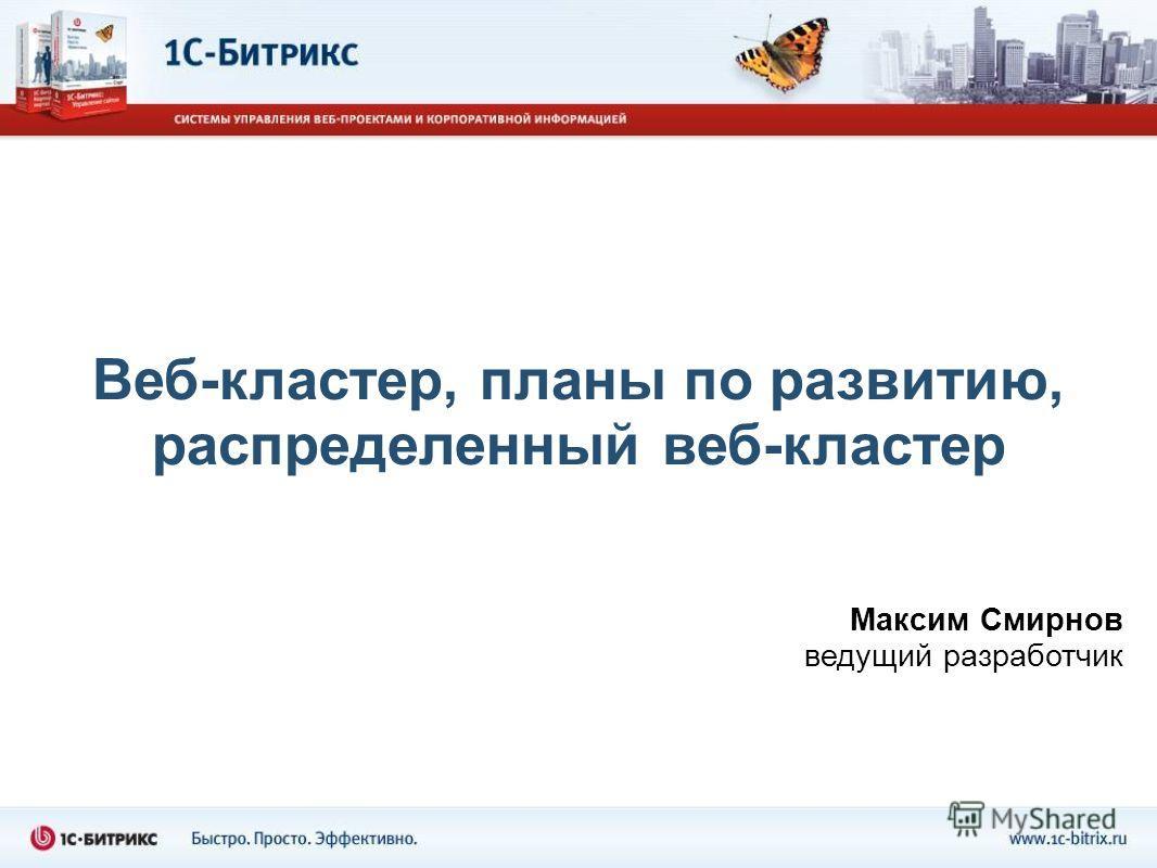 Веб-кластер, планы по развитию, распределенный веб-кластер Максим Смирнов ведущий разработчик