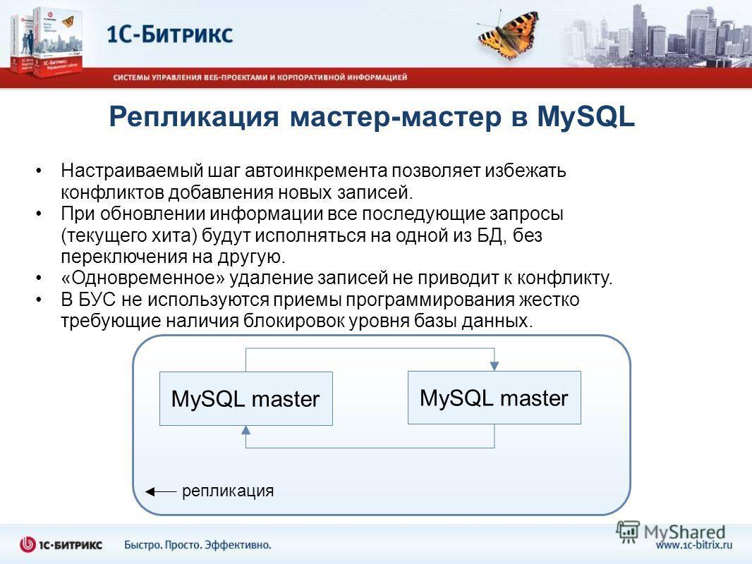 Репликация мастер-мастер в MySQL Настраиваемый шаг автоинкремента позволяет избежать конфликтов добавления новых записей. При обновлении информации все последующие запросы (текущего хита) будут исполняться на одной из БД, без переключения на другую.