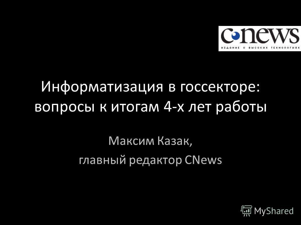 Информатизация в госсекторе: вопросы к итогам 4-х лет работы Максим Казак, главный редактор CNews