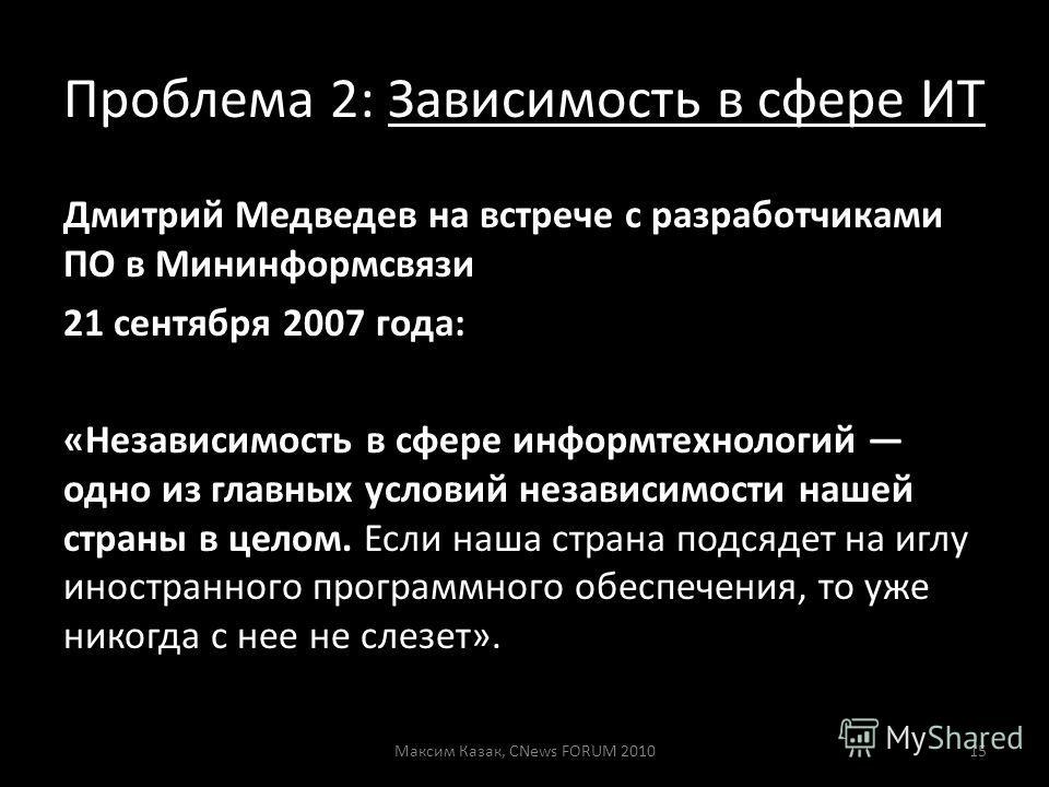 Проблема 2: Зависимость в сфере ИТ Дмитрий Медведев на встрече с разработчиками ПО в Мининформсвязи 21 сентября 2007 года: «Независимость в сфере информтехнологий одно из главных условий независимости нашей страны в целом. Если наша страна подсядет н