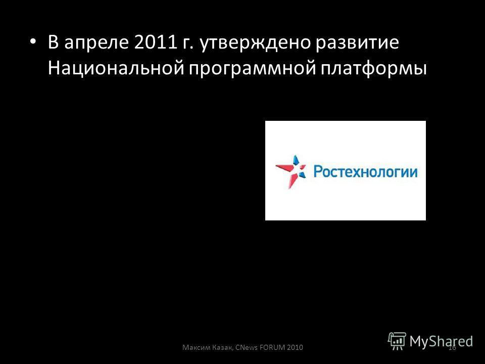 В апреле 2011 г. утверждено развитие Национальной программной платформы Максим Казак, CNews FORUM 201016