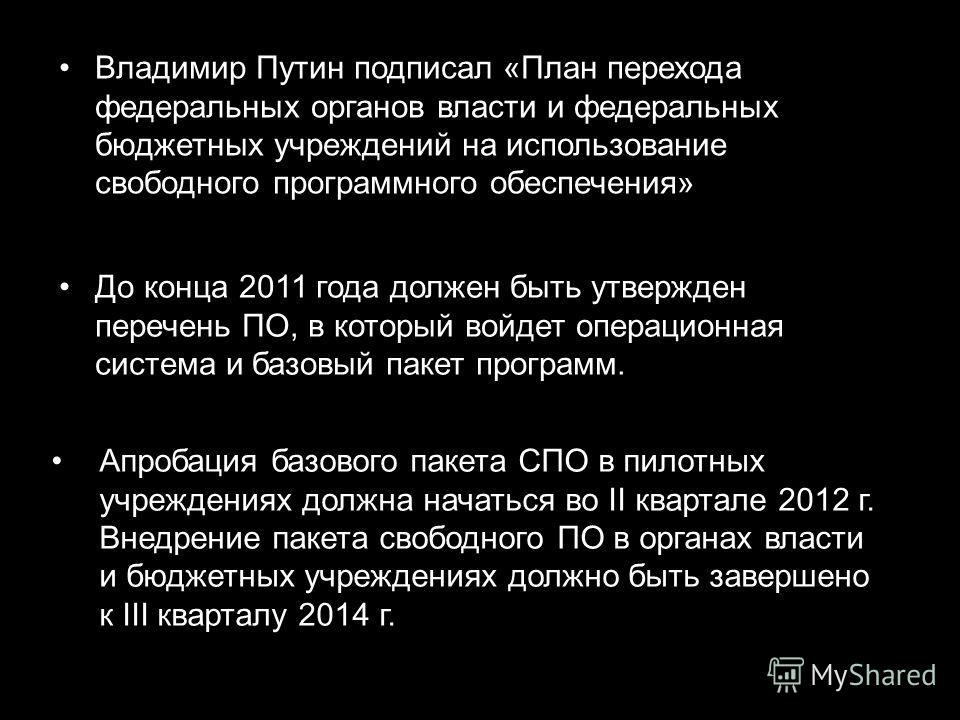 Владимир Путин подписал «План перехода федеральных органов власти и федеральных бюджетных учреждений на использование свободного программного обеспечения» Апробация базового пакета СПО в пилотных учреждениях должна начаться во II квартале 2012 г. Вне