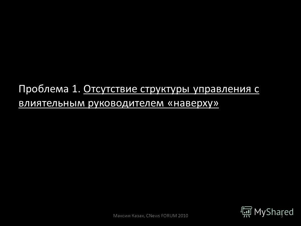 Проблема 1. Отсутствие структуры управления с влиятельным руководителем «наверху» Максим Казак, CNews FORUM 20103