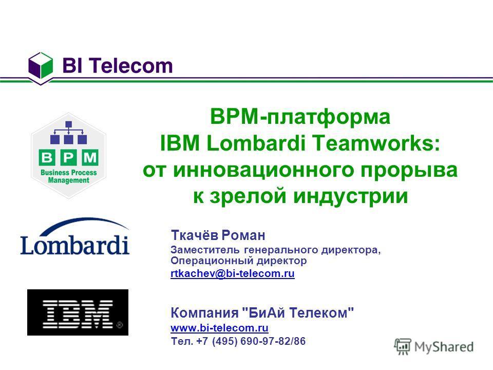 BPM-платформа IBM Lombardi Teamworks: от инновационного прорыва к зрелой индустрии Ткачёв Роман Заместитель генерального директора, Операционный директор rtkachev@bi-telecom.ru Компания БиАй Телеком www.bi-telecom.ru Тел. +7 (495) 690-97-82/86