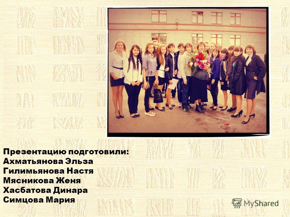 Презентацию подготовили: Ахматьянова Эльза Гилимьянова Настя Мясникова Женя Хасбатова Динара Симцова Мария