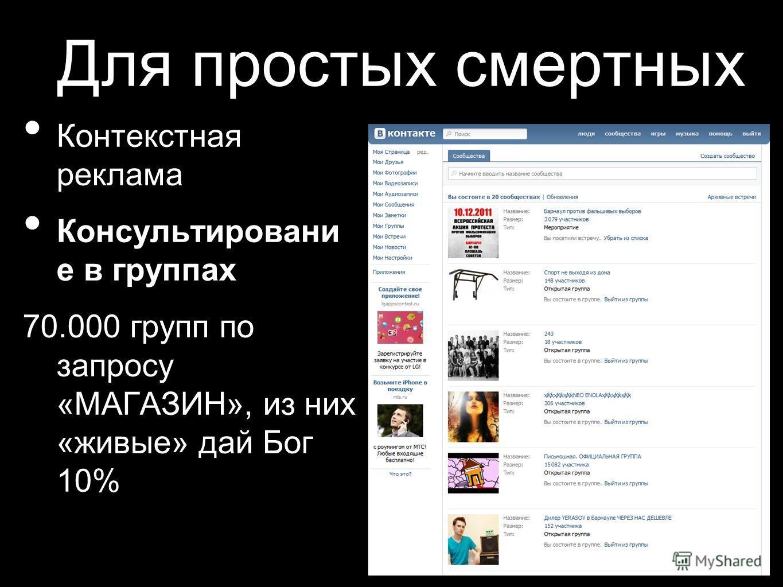 Для простых смертных Контекстная реклама Консультировани е в группах 70.000 групп по запросу «МАГАЗИН», из них «живые» дай Бог 10%