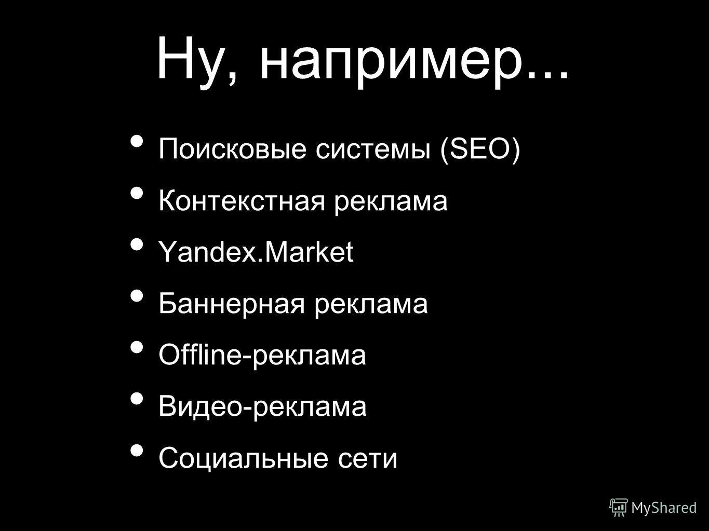 Ну, например... Поисковые системы (SEO) Контекстная реклама Yandex.Market Баннерная реклама Offline-реклама Видео-реклама Социальные сети