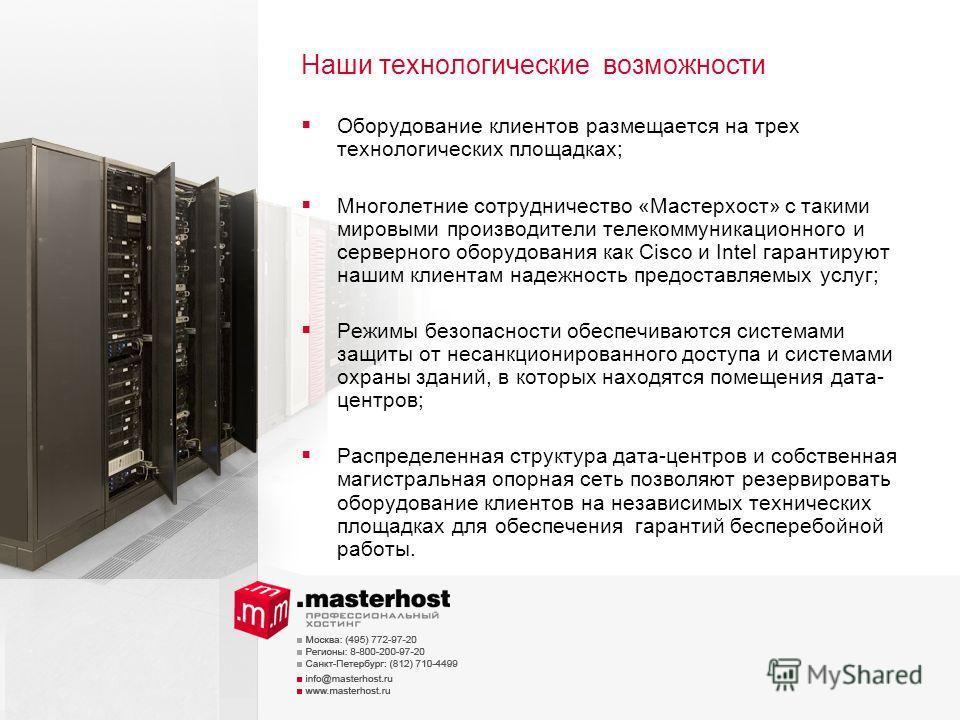 Наши технологические возможности Оборудование клиентов размещается на трех технологических площадках; Многолетние сотрудничество «Мастерхост» с такими мировыми производители телекоммуникационного и серверного оборудования как Сisco и Intel гарантирую