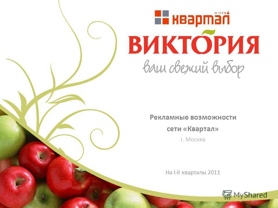Рекламные возможности сети «Квартал» г. Москва На I-II кварталы 2011