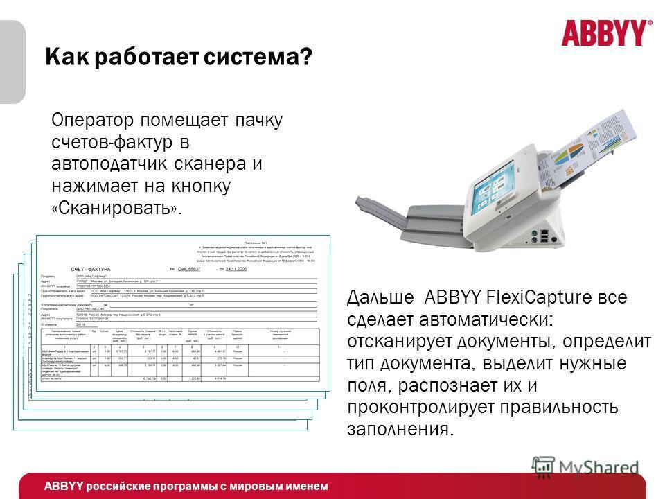 ABBYY российские программы с мировым именем Как работает система? Дальше ABBYY FlexiCapture все сделает автоматически: отсканирует документы, определит тип документа, выделит нужные поля, распознает их и проконтролирует правильность заполнения. Опера