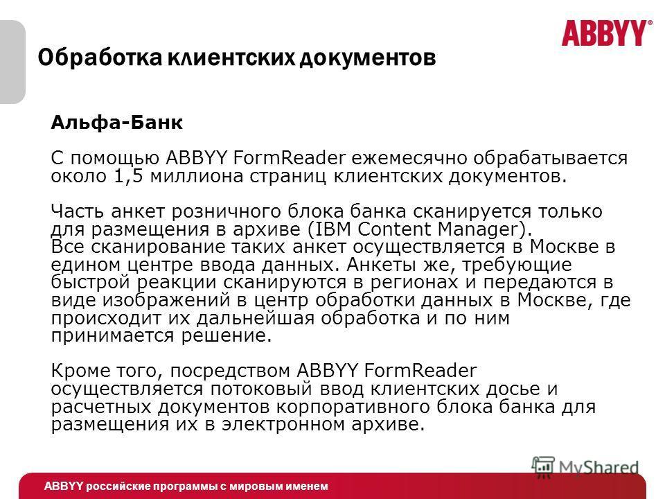 ABBYY российские программы с мировым именем Альфа-Банк C помощью ABBYY FormReader ежемесячно обрабатывается около 1,5 миллиона страниц клиентских документов. Часть анкет розничного блока банка сканируется только для размещения в архиве (IBM Content M