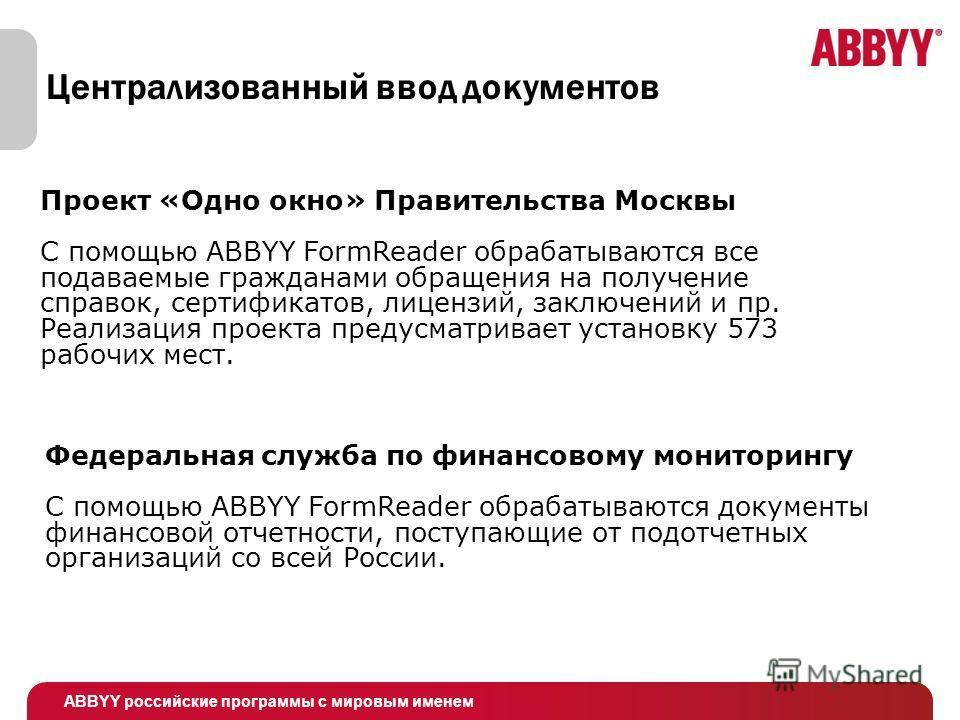 ABBYY российские программы с мировым именем Централизованный ввод документов Проект «Одно окно» Правительства Москвы C помощью ABBYY FormReader обрабатываются все подаваемые гражданами обращения на получение справок, сертификатов, лицензий, заключени