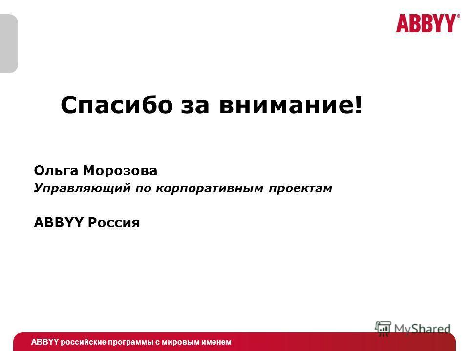 ABBYY российские программы с мировым именем Спасибо за внимание! Ольга Морозова Управляющий по корпоративным проектам ABBYY Россия