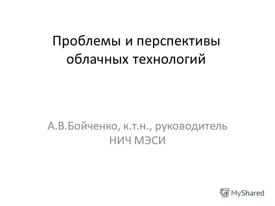 Проблемы и перспективы облачных технологий А.В.Бойченко, к.т.н., руководитель НИЧ МЭСИ