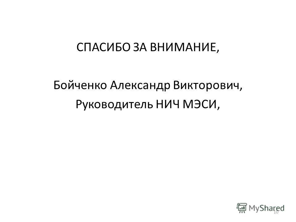 10 СПАСИБО ЗА ВНИМАНИЕ, Бойченко Александр Викторович, Руководитель НИЧ МЭСИ,
