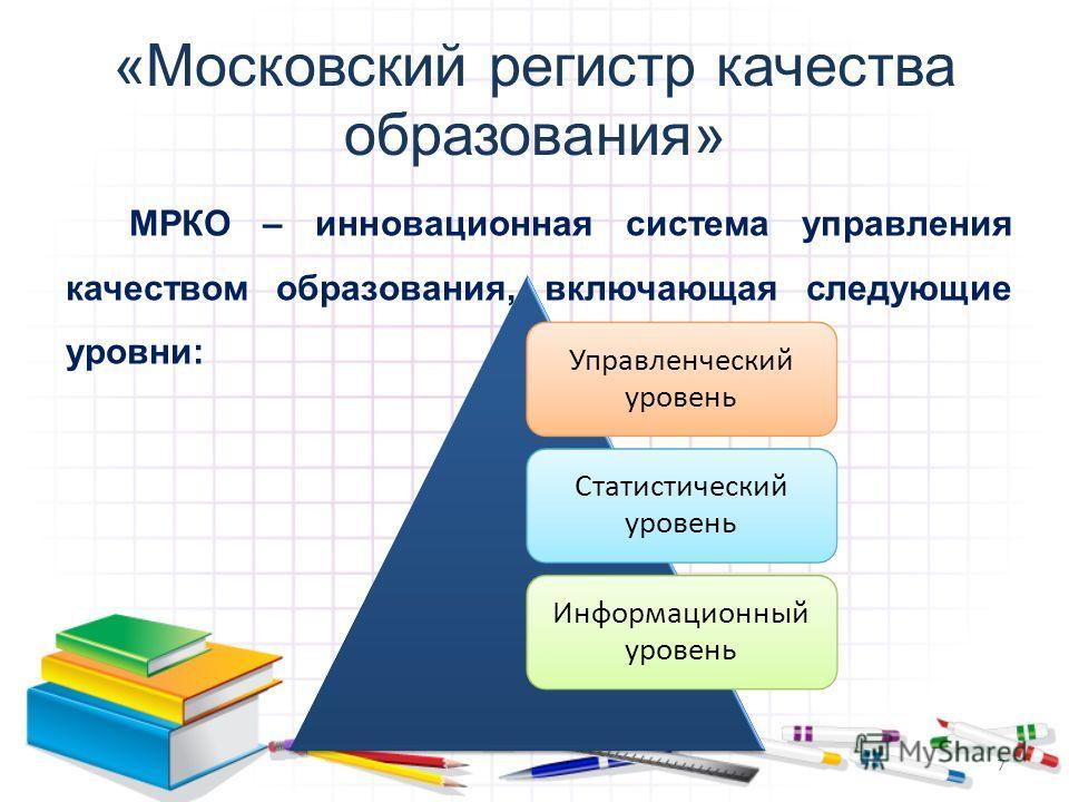 «Московский регистр качества образования» Управленческий уровень Статистический уровень Информационный уровень МРКО – инновационная система управления качеством образования, включающая следующие уровни: 7