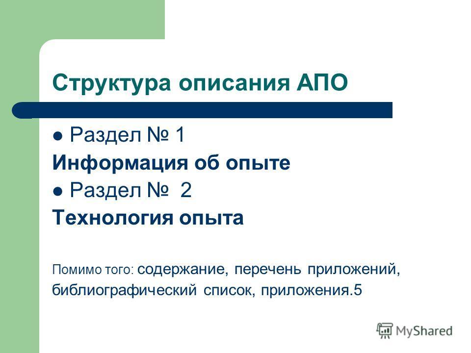 Структура описания АПО Раздел 1 Информация об опыте Раздел 2 Технология опыта Помимо того: содержание, перечень приложений, библиографический список, приложения.5