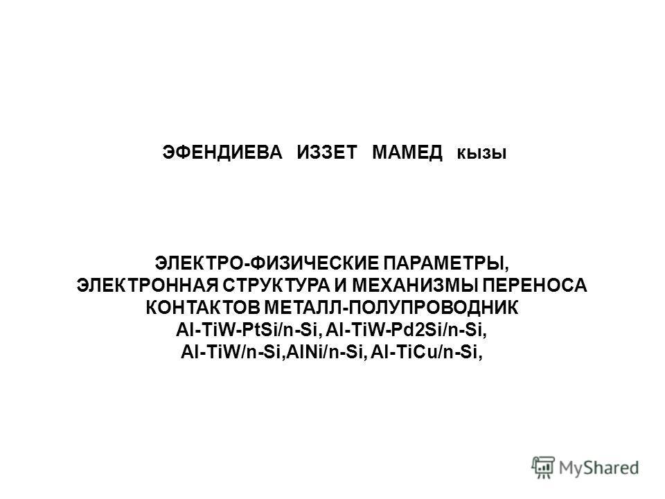 ЭФЕНДИЕВА ИЗЗЕТ МАМЕД кызы ЭЛЕКТРО-ФИЗИЧЕСКИЕ ПАРАМЕТРЫ, ЭЛЕКТРОННАЯ СТРУКТУРА И МЕХАНИЗМЫ ПЕРЕНОСА КОНТАКТОВ МЕТАЛЛ-ПОЛУПРОВОДНИК Al-TiW-PtSi/n-Si, Al-TiW-Pd2Si/n-Si, Al-TiW/n-Si,AlNi/n-Si, Al-TiCu/n-Si,